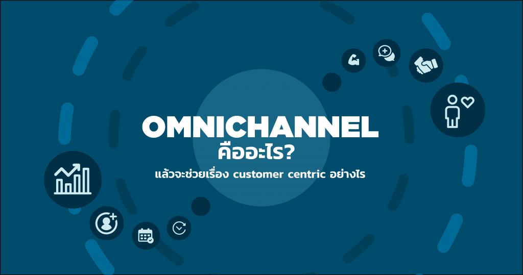 Omni-channel คืออะไร? แล้วจะช่วยเรื่อง customer centric ได้อย่างไร?